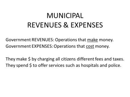 MUNICIPAL REVENUES & EXPENSES Government REVENUES: Operations that make money. Government EXPENSES: Operations that cost money. They make $ by charging.