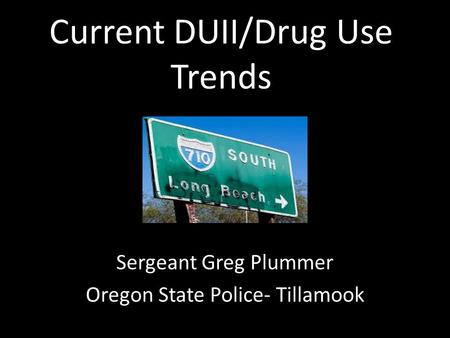 Current DUII/Drug Use Trends Sergeant Greg Plummer Oregon State Police- Tillamook.