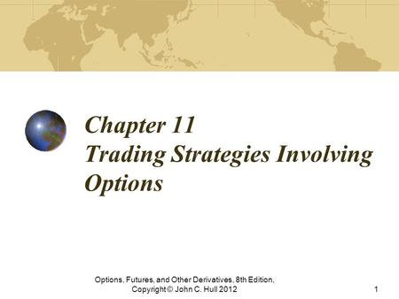Chapter 11 Trading Strategies Involving Options Options, Futures, and Other Derivatives, 8th Edition, Copyright © John C. Hull 20121.