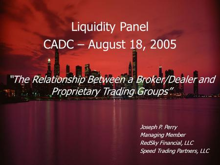 "Liquidity Panel CADC – August 18, 2005 Joseph P. Perry Managing Member RedSky Financial, LLC Speed Trading Partners, LLC ""The Relationship Between a Broker/Dealer."