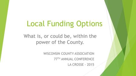 Local Funding Options What is, or could be, within the power of the County. WISCONSIN COUNTY ASSOCIATION 77 TH ANNUAL CONFERENCE LA CROSSE - 2015.