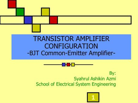 1 TRANSISTOR AMPLIFIER CONFIGURATION -BJT Common-Emitter Amplifier- By: Syahrul Ashikin Azmi School of Electrical System Engineering.