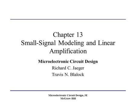 Microelectronic Circuit Design, 3E McGraw-Hill Chapter 13 Small-Signal Modeling and Linear Amplification Microelectronic Circuit Design Richard C. Jaeger.