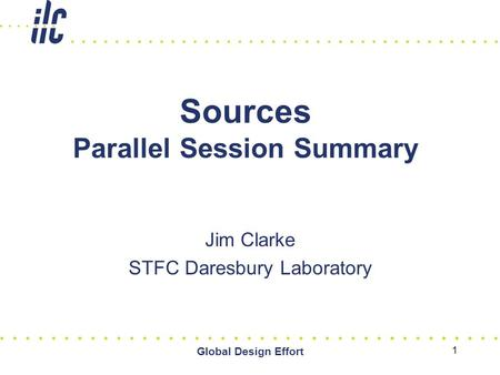 Global Design Effort 1 Sources Parallel Session Summary Jim Clarke STFC Daresbury Laboratory.