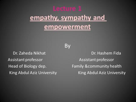 Lecture 1 empathy, sympathy and empowerment By Dr. Zaheda Nikhat Dr. Hashem Fida Assistant professor Head of Biology dep. Family &community health King.