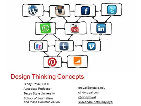 Design Thinking Concepts Cindy Royal, Ph.D Associate Professor Texas State University School of Journalism and Mass Communication cindyroyal.com.