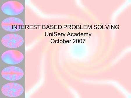 INTEREST BASED PROBLEM SOLVING UniServ Academy October 2007.