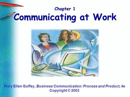 Chapter 1 Communicating at Work Mary Ellen Guffey, Business Communication: Process and Product, 4e Copyright © 2003.