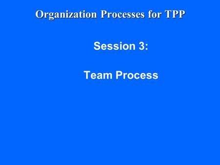 Organization Processes for TPP Session 3: Team Process.