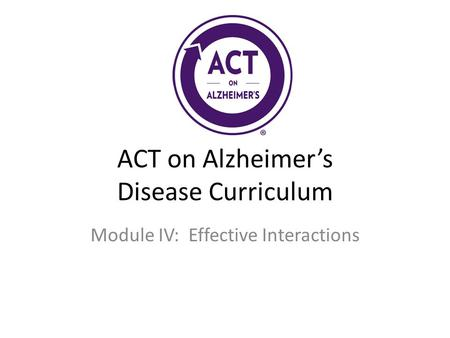 ACT on Alzheimer's Disease Curriculum Module IV: Effective Interactions.
