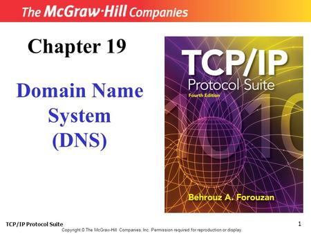TCP/IP Protocol Suite 1 Copyright © The McGraw-Hill Companies, Inc. Permission required for reproduction or display. Chapter 19 Domain Name System (DNS)