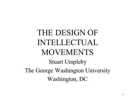 1 THE DESIGN OF INTELLECTUAL MOVEMENTS Stuart Umpleby The George Washington University Washington, DC.