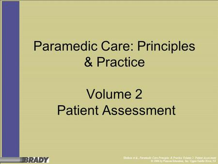 Bledsoe et al., Paramedic Care Principles & Practice Volume 2: Patient Assessment © 2006 by Pearson Education, Inc. Upper Saddle River, NJ Paramedic Care: