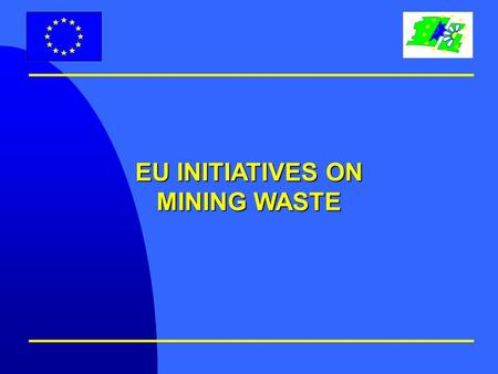EU INITIATIVES ON MINING WASTE. Why an initiative on Mining Waste ? Key environmental issues: l Potential environmental risks during disposal m Safety.