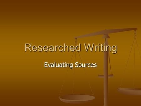 Researched Writing Evaluating Sources. Evaluating All Sources Evaluating All Sources Signs of bias Signs of bias Assessing an argument Assessing an argument.