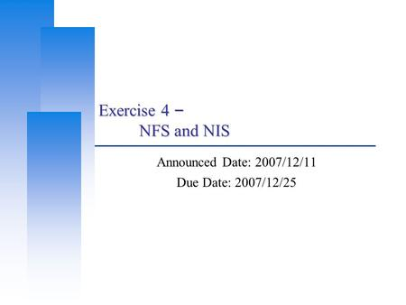 Exercise 4 – NFS and NIS Announced Date: 2007/12/11 Due Date