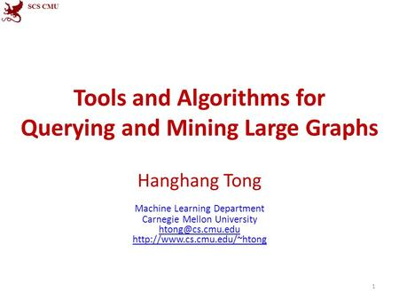 Tools and Algorithms for Querying and Mining Large Graphs Hanghang Tong Machine Learning Department Carnegie Mellon University