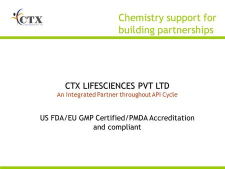 CTX LIFESCIENCES PVT LTD An integrated Partner throughout API Cycle US FDA/EU GMP Certified/PMDA Accreditation and compliant Chemistry support for building.