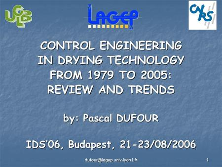 CONTROL ENGINEERING IN DRYING TECHNOLOGY FROM 1979 TO 2005: REVIEW AND TRENDS by: Pascal DUFOUR IDS'06, Budapest, 21-23/08/2006.