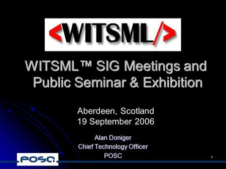 1 WITSML™ SIG Meetings and Public Seminar & Exhibition Alan Doniger Chief Technology Officer POSC Aberdeen, Scotland 19 September 2006.