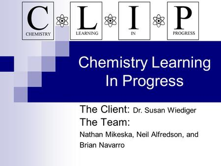 Chemistry Learning In Progress The Team: Nathan Mikeska, Neil Alfredson, and Brian Navarro The Client: Dr. Susan Wiediger.