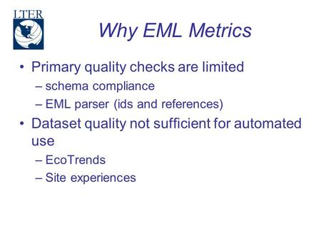Why EML Metrics Primary quality checks are limited –schema compliance –EML parser (ids and references) Dataset quality not sufficient for automated use.