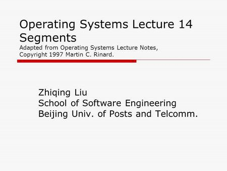 Operating Systems Lecture 14 Segments Adapted from Operating Systems Lecture Notes, Copyright 1997 Martin C. Rinard. Zhiqing Liu School of Software Engineering.