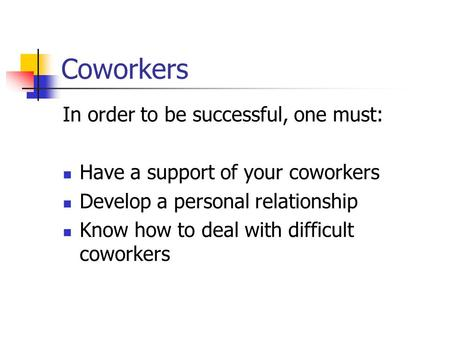 Coworkers In order to be successful, one must: Have a support of your coworkers Develop a personal relationship Know how to deal with difficult coworkers.