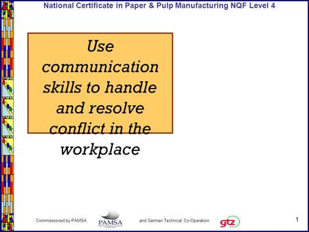 1 Commissioned by PAMSA and German Technical Co-Operation National Certificate in Paper & Pulp Manufacturing NQF Level 4 Use communication skills to handle.