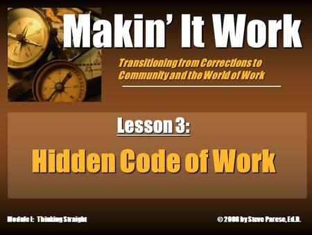 11/27/2015 Makin' It Work Lesson 3: Hidden Code of Work Module I: Thinking Straight © 2008 by Steve Parese, Ed.D. Transitioning from Corrections to Community.