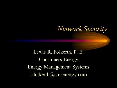 Network Security Lewis R. Folkerth, P. E. Consumers Energy Energy Management Systems