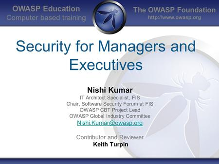 The OWASP Foundation  OWASP Education Computer based training Security for Managers and Executives Nishi Kumar IT Architect Specialist,