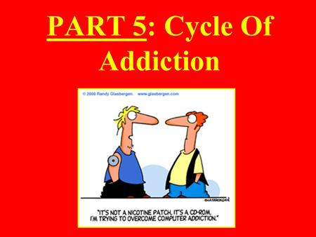 PART 5: Cycle Of Addiction. Cycle of Addiction: Many drugs, if taken often enough, can lead to addiction or physical dependence Addiction often follows.