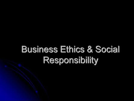 Business Ethics & Social Responsibility. Learning Objectives Explain business ethics. Explain business ethics. Give reasons why ethical behavior is good.