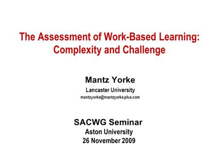 The Assessment of Work-Based Learning: Complexity and Challenge Mantz Yorke Lancaster University SACWG Seminar Aston University.