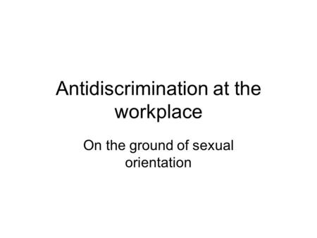 Antidiscrimination at the workplace On the ground of sexual orientation.