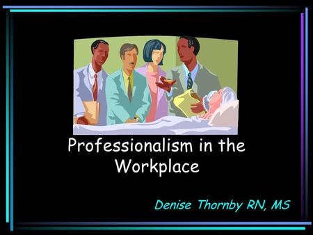 Professionalism in the Workplace Denise Thornby RN, MS.
