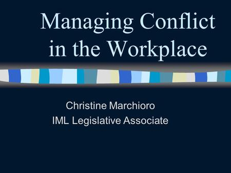 Managing Conflict in the Workplace Christine Marchioro IML Legislative Associate.