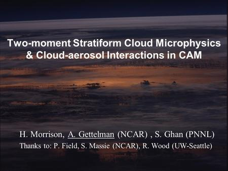 Morrison/Gettelman/GhanAMWG January 2007 Two-moment Stratiform Cloud Microphysics & Cloud-aerosol Interactions in CAM H. Morrison, A. Gettelman (NCAR),