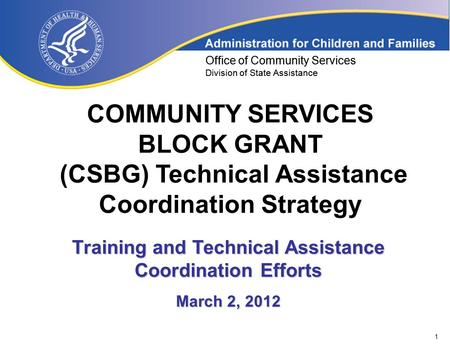 1 Office of Community Services Division of State Assistance COMMUNITY SERVICES BLOCK GRANT (CSBG) Technical Assistance Coordination Strategy Office of.