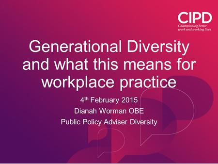 Generational Diversity and what this means for workplace practice 4 th February 2015 Dianah Worman OBE Public Policy Adviser Diversity.