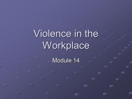 Violence in the Workplace Module 14. Objectives Define violence Identify the problems of violence Explain methods to resolve problems rather than through.