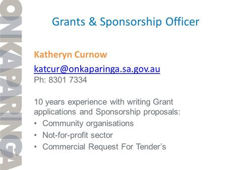 Grants & Sponsorship Officer Katheryn Curnow Ph: 8301 7334 10 years experience with writing Grant applications and Sponsorship.