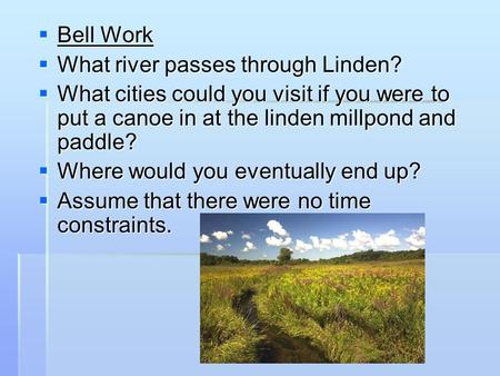  Bell Work  What river passes through Linden?  What cities could you visit if you were to put a canoe in at the linden millpond and paddle?  Where.