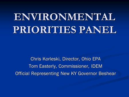 ENVIRONMENTAL PRIORITIES PANEL Chris Korleski, Director, Ohio EPA Tom Easterly, Commissioner, IDEM Official Representing New KY Governor Beshear.