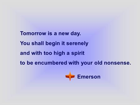 Tomorrow is a new day. You shall begin it serenely and with too high a spirit to be encumbered with your old nonsense. Emerson.