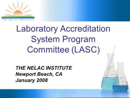 Laboratory Accreditation System Program Committee (LASC) THE NELAC INSTITUTE Newport Beach, CA January 2008.