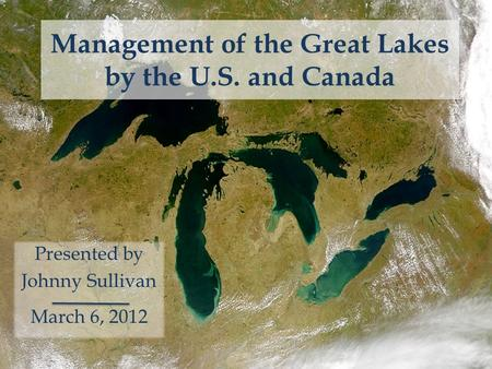 Management of the Great Lakes by the U.S. and Canada Presented by Johnny Sullivan March 6, 2012.