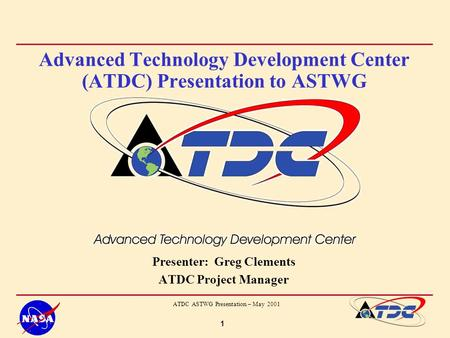 1 ATDC ASTWG Presentation – May 2001 Advanced Technology Development Center (ATDC) Presentation to ASTWG Presenter: Greg Clements ATDC Project Manager.