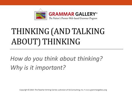 THINKING (AND TALKING ABOUT) THINKING How do you think about thinking? Why is it important? Copyright © 2015 The Teacher Writing Center, a division of.